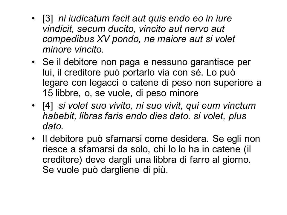 [3] ni iudicatum facit aut quis endo eo in iure vindicit, secum ducito, vincito aut nervo aut compedibus XV pondo, ne maiore aut si volet minore vincito.
